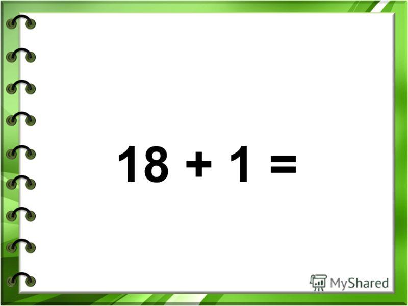 18 + 1 =
