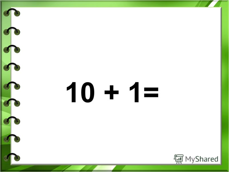 10 + 1=