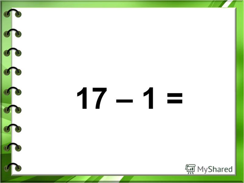 17 – 1 =