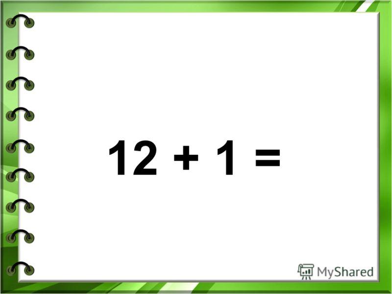 12 + 1 =