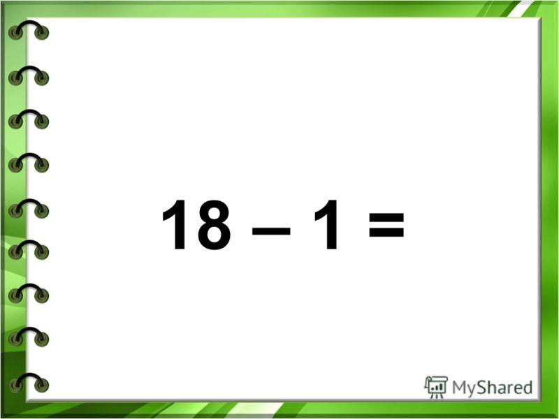 18 – 1 =