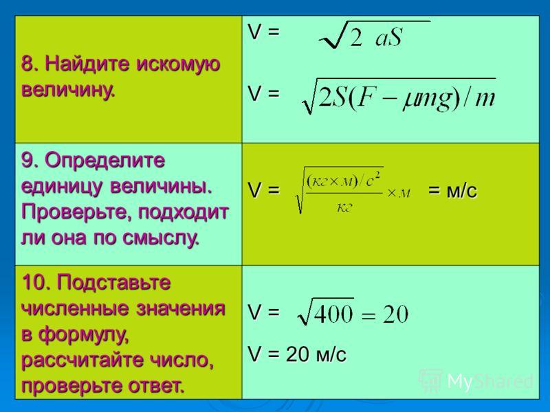 8. Найдите искомую величину. V = 9. Определите единицу величины. Проверьте, подходит ли она по смыслу. V = = м/с 10. Подставьте численные значения в формулу, рассчитайте число, проверьте ответ. V = V = 20 м/с