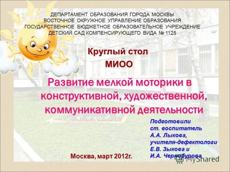 Круглый стол МИОО МИОО Москва, март 2012г. ДЕПАРТАМЕНТ ОБРАЗОВАНИЯ ГОРОДА МОСКВЫ ВОСТОЧНОЕ ОКРУЖНОЕ УПРАВЛЕНИЕ ОБРАЗОВАНИЯ ГОСУДАРСТВЕННОЕ БЮДЖЕТНОЕ ОБРАЗОВАТЕЛЬНОЕ УЧРЕЖДЕНИЕ ДЕТСКИЙ САД КОМПЕНСИРУЮЩЕГО ВИДА 1125 Развитие мелкой моторики в конструкт