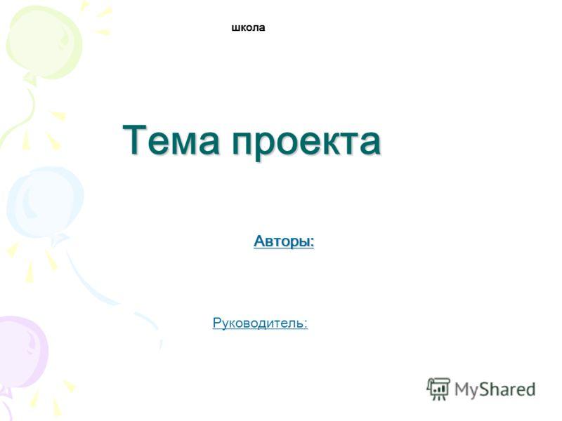 Тема проекта Авторы: школа Руководитель: