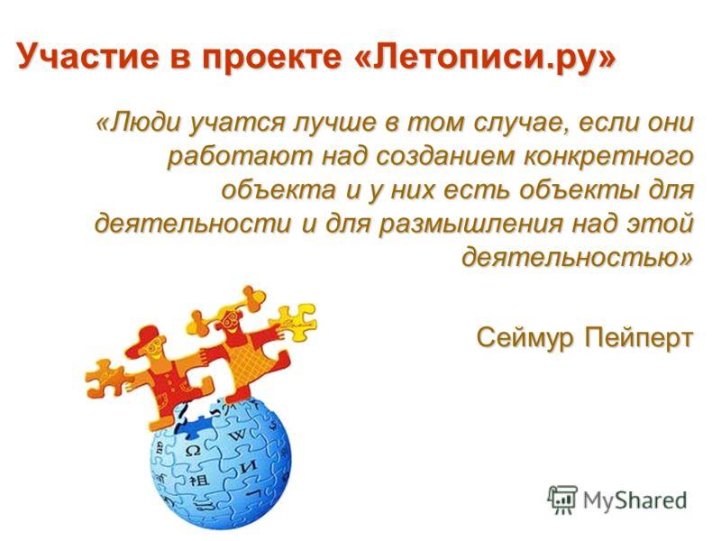 Участие в проекте «Летописи.ру» «Люди учатся лучше в том случае, если они работают над созданием конкретного объекта и у них есть объекты для деятельности и для размышления над этой деятельностью» Сеймур Пейперт