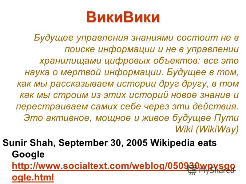ВикиВики Будущее управления знаниями состоит не в поиске информации и не в управлении хранилищами цифровых объектов: все это наука о мертвой информации. Будущее в том, как мы рассказываем истории друг другу, в том как мы строим из этих историй новое