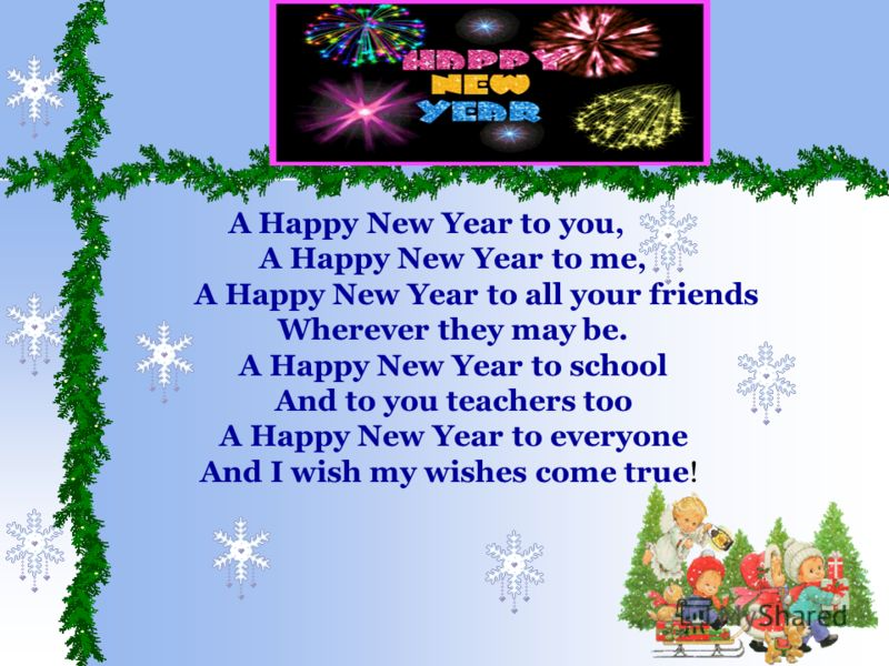 A Happy New Year to you, A Happy New Year to me, A Happy New Year to all your friends Wherever they may be. A Happy New Year to school And to you teachers too A Happy New Year to everyone And I wish my wishes come true!