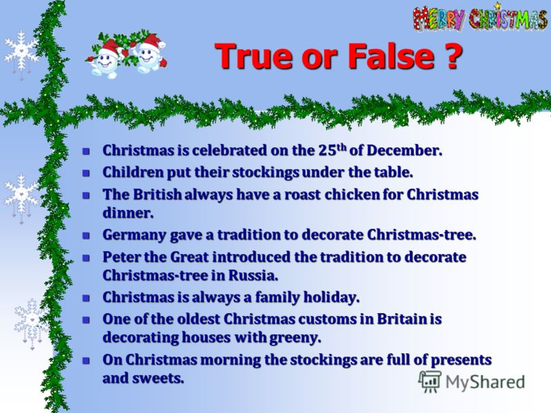True or False ? Christmas is celebrated on the 25 th of December. Christmas is celebrated on the 25 th of December. Children put their stockings under the table. Children put their stockings under the table. The British always have a roast chicken fo