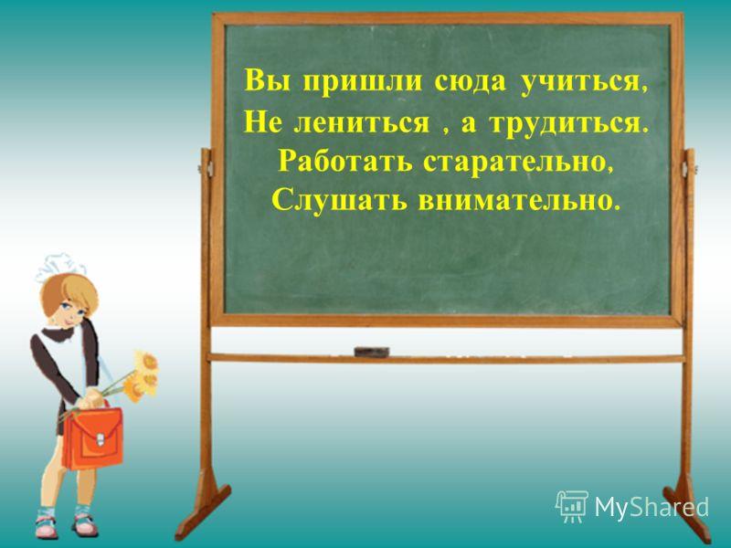 Вы пришли сюда учиться, Не лениться, а трудиться. Работать старательно, Слушать внимательно.