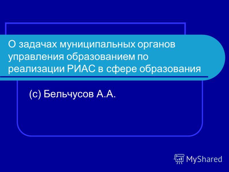 О задачах муниципальных органов управления образованием по реализации РИАС в сфере образования (с) Бельчусов А.А.