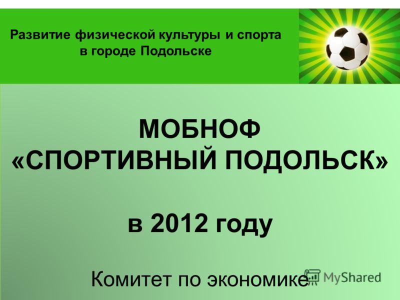 Powerpoint Templates Page 1 МОБНОФ «СПОРТИВНЫЙ ПОДОЛЬСК» в 2012 году Комитет по экономике Развитие физической культуры и спорта в городе Подольске
