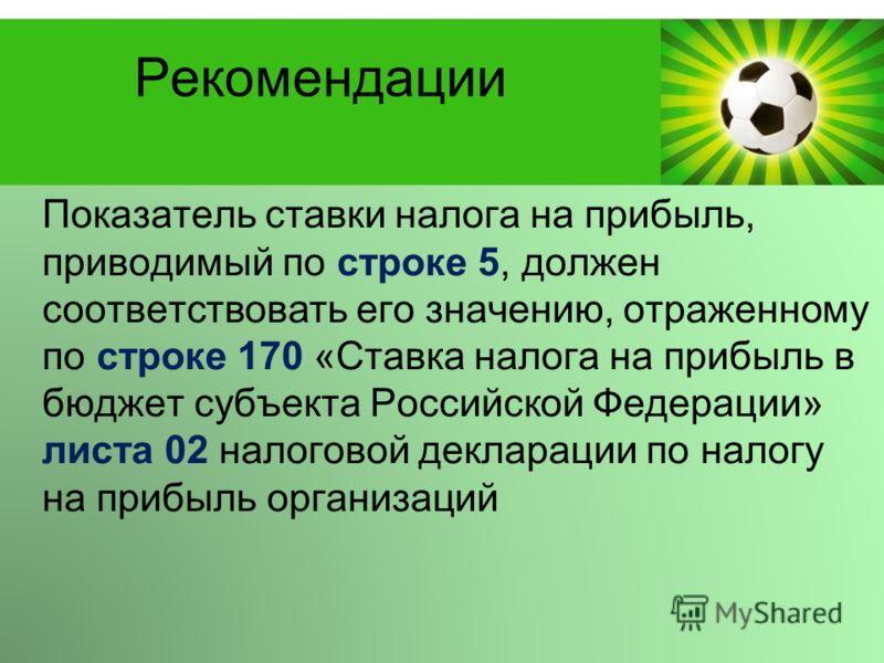 Powerpoint Templates Page 17 Рекомендации Показатель ставки налога на прибыль, приводимый по строке 5, должен соответствовать его значению, отраженному по строке 170 «Ставка налога на прибыль в бюджет субъекта Российской Федерации» листа 02 налоговой