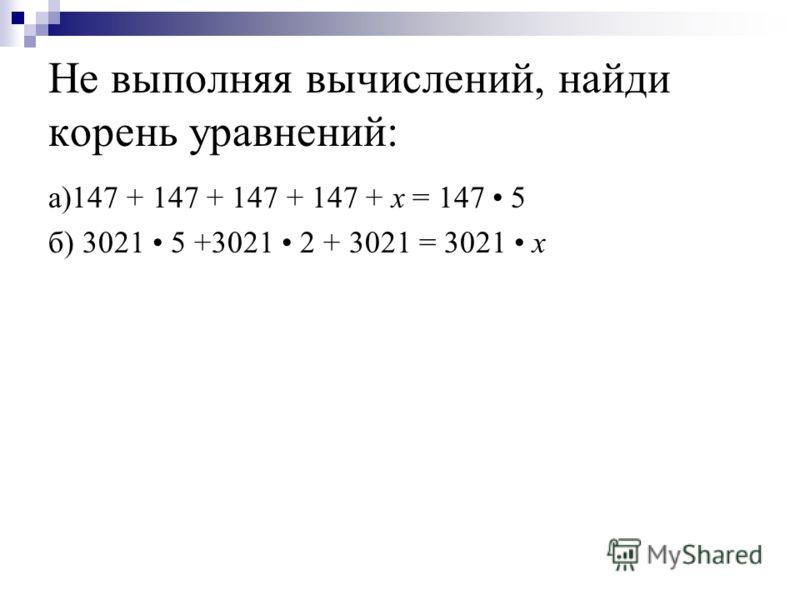 Не выполняя вычислений, найди корень уравнений: а)147 + 147 + 147 + 147 + x = 147 5 б) 3021 5 +3021 2 + 3021 = 3021 x