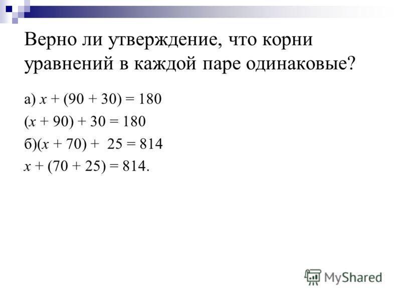 Верно ли утверждение, что корни уравнений в каждой паре одинаковые? а) x + (90 + 30) = 180 (x + 90) + 30 = 180 б)(x + 70) + 25 = 814 x + (70 + 25) = 814.