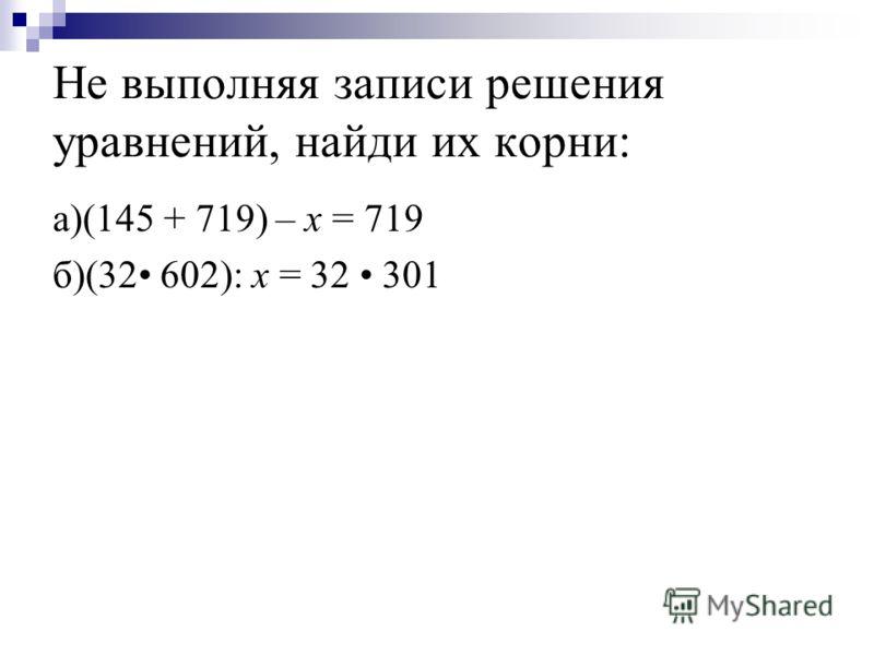 Не выполняя записи решения уравнений, найди их корни: а)(145 + 719) – x = 719 б)(32 602): x = 32 301