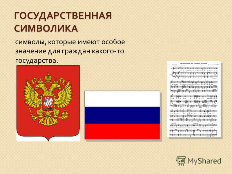 ГОСУДАРСТВЕННАЯ СИМВОЛИКА символы, которые имеют особое значение для граждан какого - то государства.