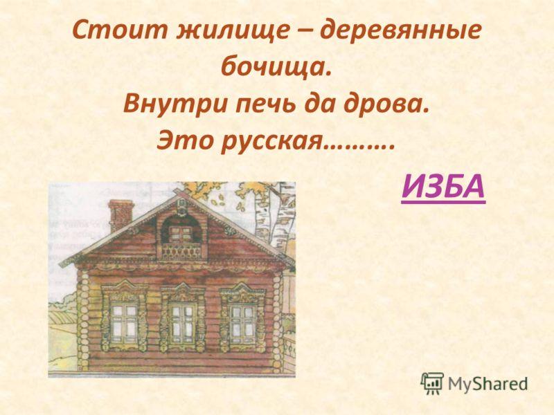 Стоит жилище – деревянные бочища. Внутри печь да дрова. Это русская………. ИЗБА