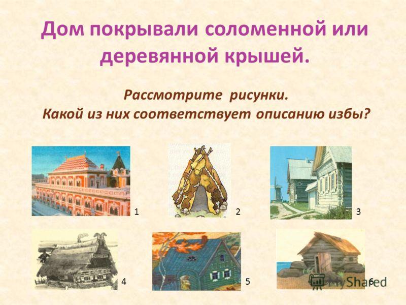 Дом покрывали соломенной или деревянной крышей. 123 456 Рассмотрите рисунки. Какой из них соответствует описанию избы?