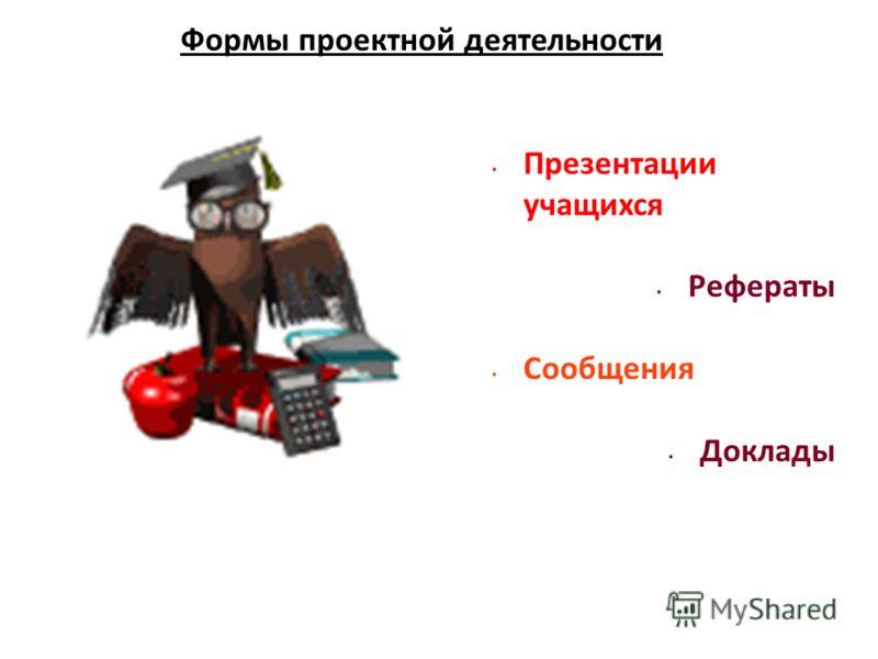 Презентации учащихся Рефераты Сообщения Доклады Формы проектной деятельности