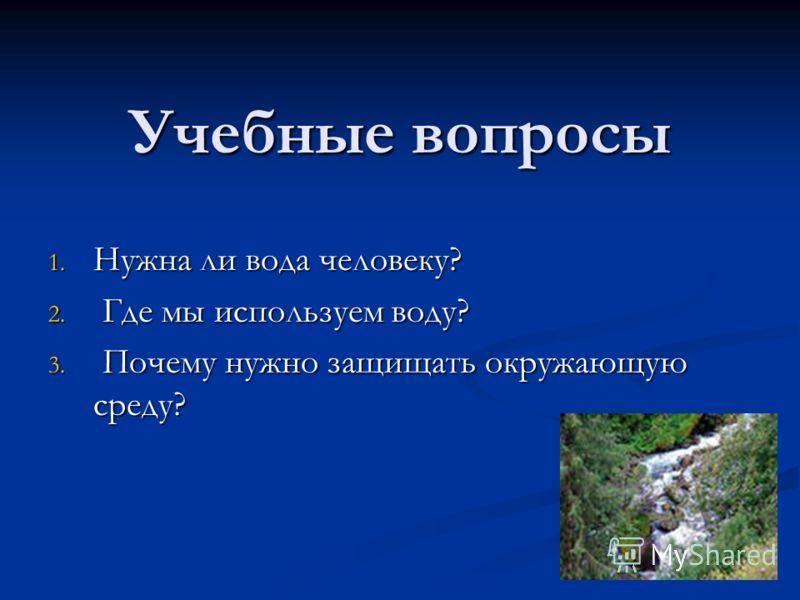 Учебные вопросы 1. Нужна ли вода человеку? 2. Где мы используем воду? 3. Почему нужно защищать окружающую среду?