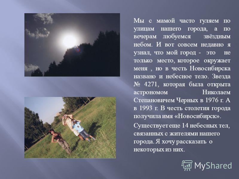 Мы с мамой часто гуляем по улицам нашего города, а по вечерам любуемся звёздным небом. И вот совсем недавно я узнал, что мой город - это не только место, которое окружает меня, но в честь Новосибирска названо и небесное тело. Звезда 4271, которая был
