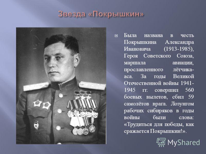 Была названа в честь Покрышкина Александра Ивановича (1913-1985), Героя Советского Союза, маршала авиации, прославленного лётчика - аса. За годы Великой Отечественной войны 1941- 1945 гг. совершил 560 боевых вылетов, сбил 59 самолётов врага. Лозунгом