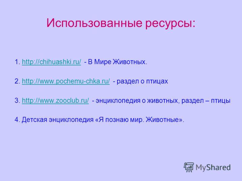 Использованные ресурсы: 1. http://chihuashki.ru/ - В Мире Животных.http://chihuashki.ru/ 2. http://www.pochemu-chka.ru/ - раздел о птицахhttp://www.pochemu-chka.ru/ 3. http://www.zooclub.ru/ - энциклопедия о животных, раздел – птицыhttp://www.zooclub