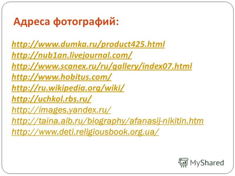 Адреса фотографий : http://www.dumka.ru/product425.html http://nub1an.livejournal.com/ http://www.scanex.ru/ru/gallery/index07.html http://www.hobitus.com/ http://ru.wikipedia.org/wiki/ http://uchkol.rbs.ru/ http://images.yandex.ru/ http://taina.aib.