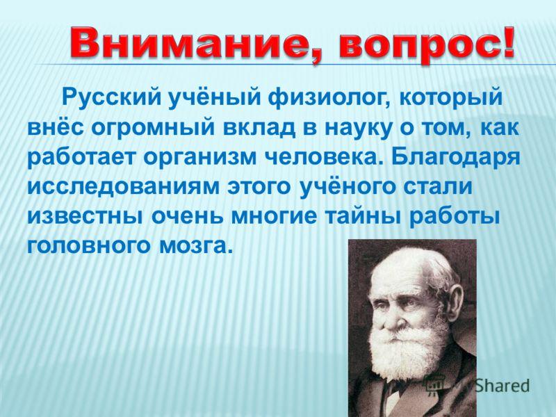 Русский учёный физиолог, который внёс огромный вклад в науку о том, как работает организм человека. Благодаря исследованиям этого учёного стали известны очень многие тайны работы головного мозга.