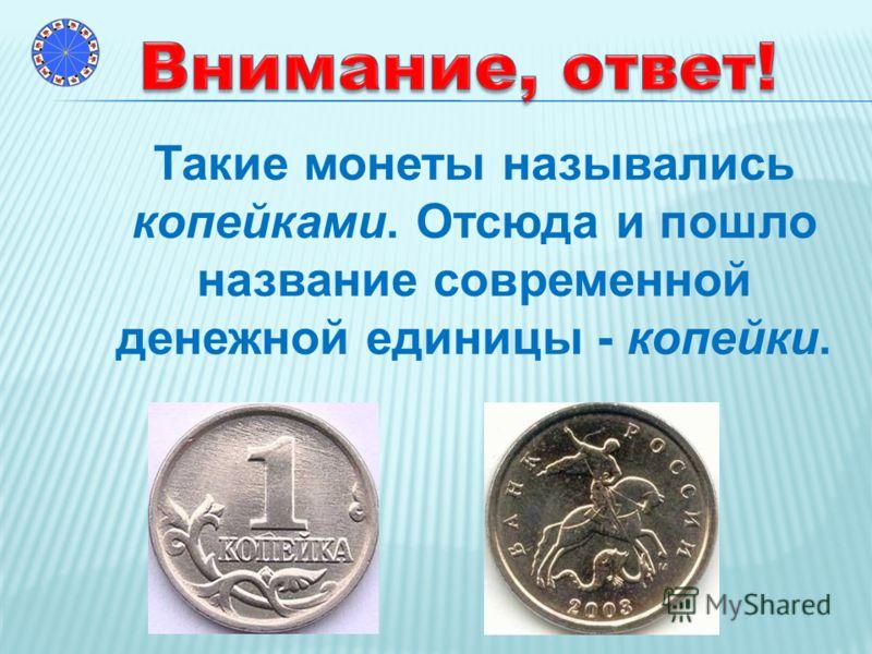 Такие монеты назывались копейками. Отсюда и пошло название современной денежной единицы - копейки.