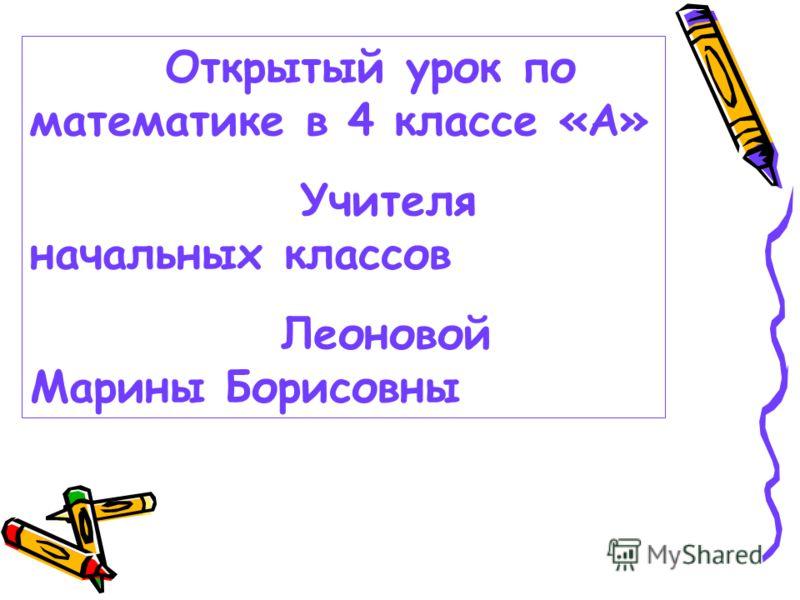 Открытый урок по математике в 4 классе «А» Учителя начальных классов Леоновой Марины Борисовны