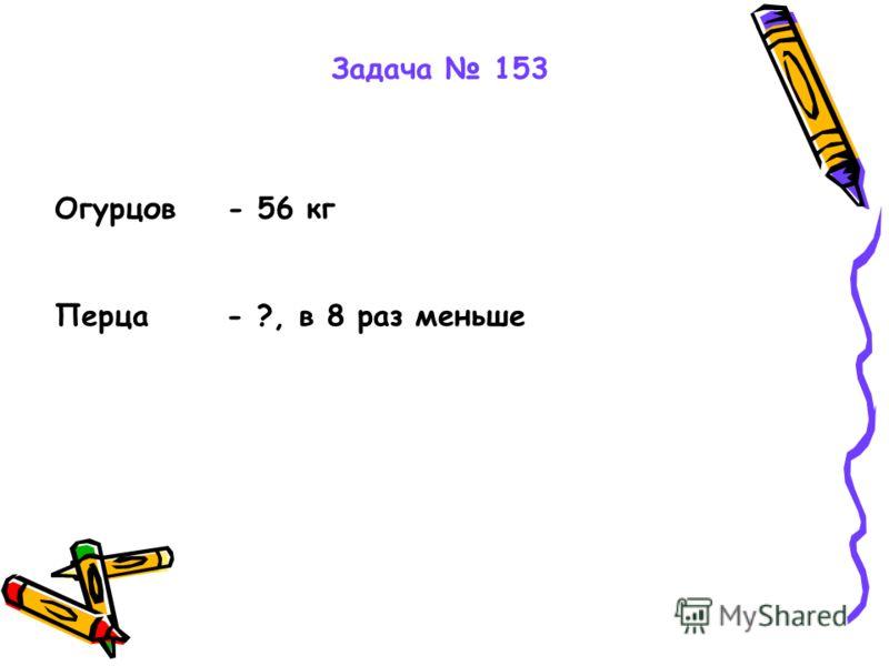 Задача 153 Огурцов - 56 кг Перца - ?, в 8 раз меньше