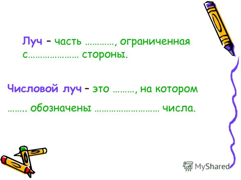 Луч – часть …………, ограниченная с………………… стороны. Числовой луч – это ………, на котором …….. обозначены ……………………… числа.