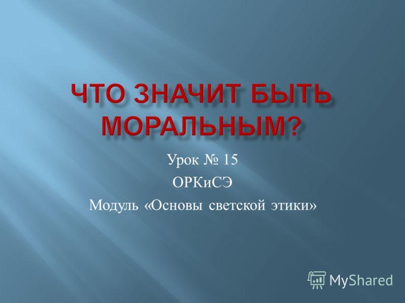 Урок 15 ОРКиСЭ Модуль « Основы светской этики »