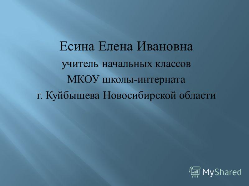 Есина Елена Ивановна учитель начальных классов МКОУ школы - интерната г. Куйбышева Новосибирской области