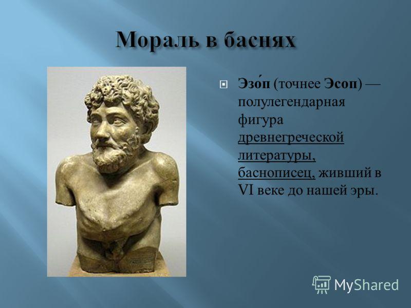 Эзоп ( точнее Эсоп ) полулегендарная фигура древнегреческой литературы, баснописец, живший в VI веке до нашей эры.