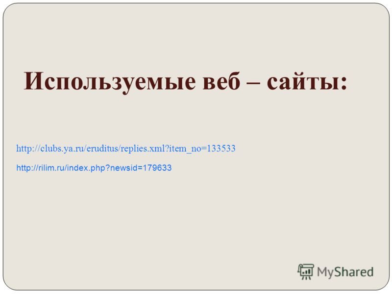 Используемые веб – сайты: http://clubs.ya.ru/eruditus/replies.xml?item_no=133533 http://rilim.ru/index.php?newsid=179633