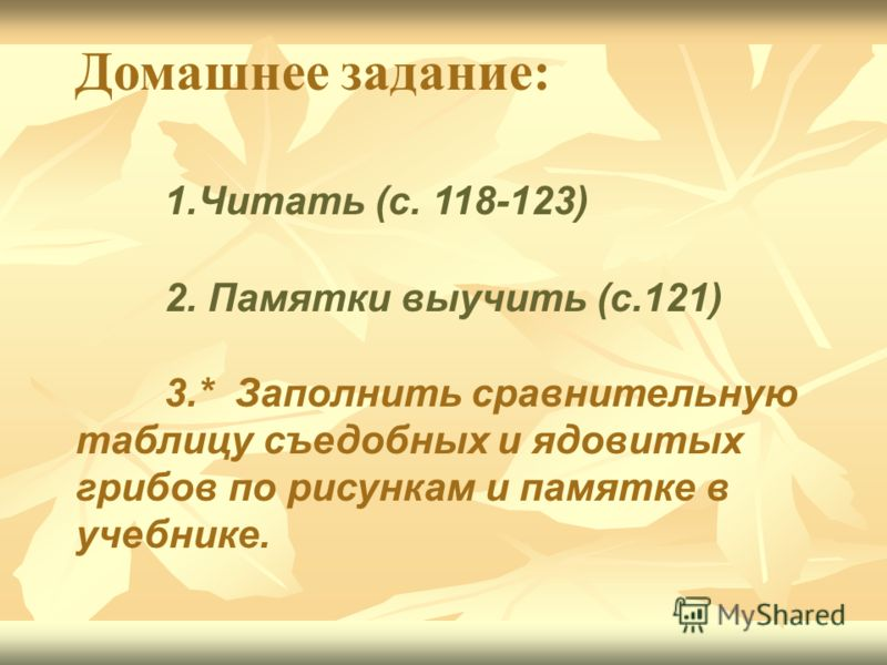 Домашнее задание: 1.Читать (с. 118-123) 2. Памятки выучить (с.121) 3.* Заполнить сравнительную таблицу съедобных и ядовитых грибов по рисункам и памятке в учебнике.