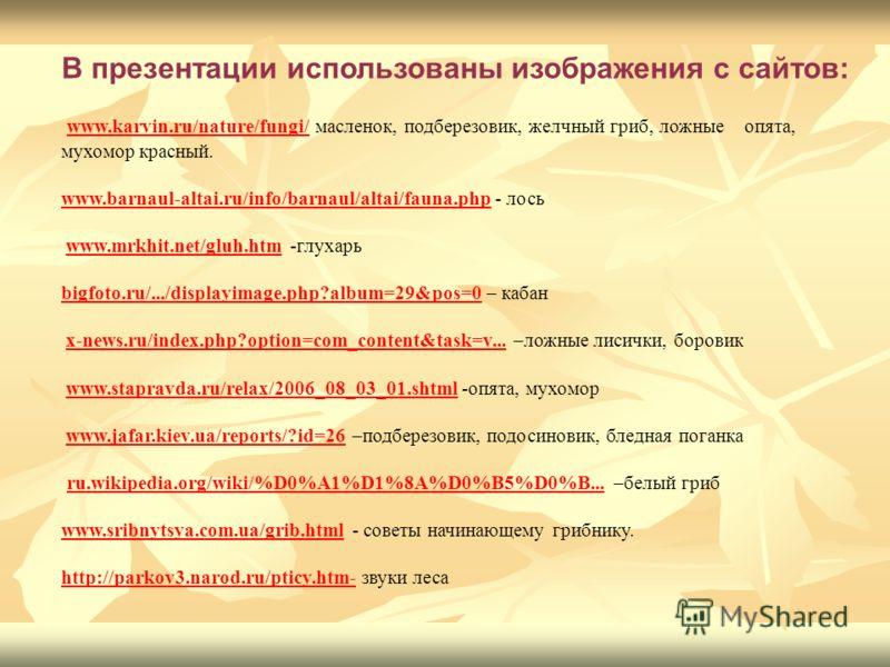 В презентации использованы изображения с сайтов: www.karvin.ru/nature/fungi/ масленок, подберезовик, желчный гриб, ложные опята, мухомор красный. www.karvin.ru/nature/fungi/ www.barnaul-altai.ru/info/barnaul/altai/fauna.phpwww.barnaul-altai.ru/info/b
