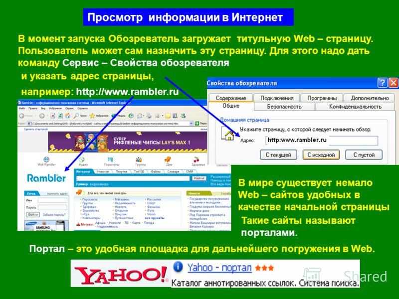 Просмотр информации в Интернет В момент запуска Обозреватель загружает титульную Web – страницу. Пользователь может сам назначить эту страницу. Для этого надо дать команду Сервис – Свойства обозревателя и указать адрес страницы, например: http://www.