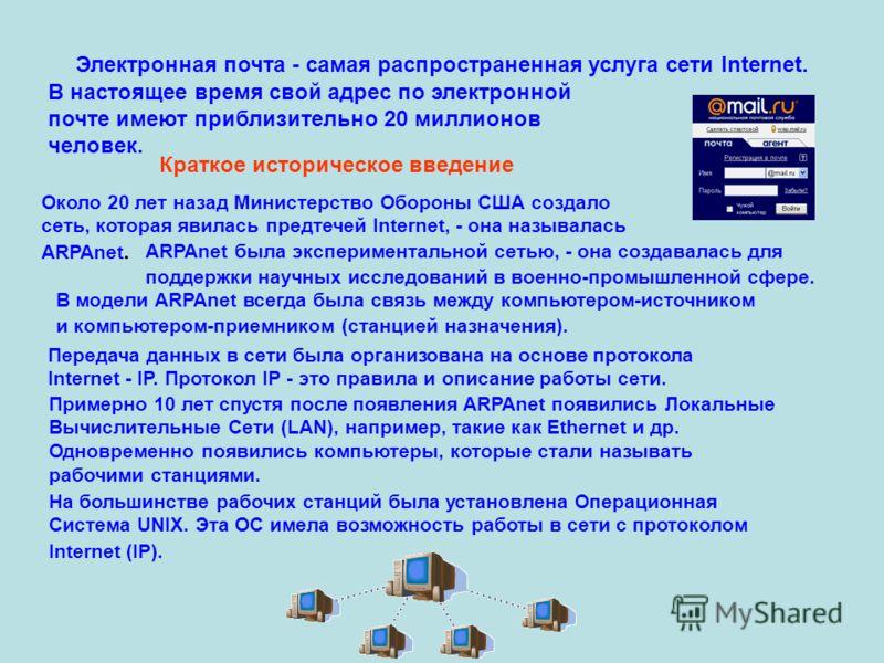 Электронная почта - самая распространенная услуга сети Internet. В настоящее время свой адрес по электронной почте имеют приблизительно 20 миллионов человек. Краткое историческое введение Около 20 лет назад Министерство Обороны США создало сеть, кото