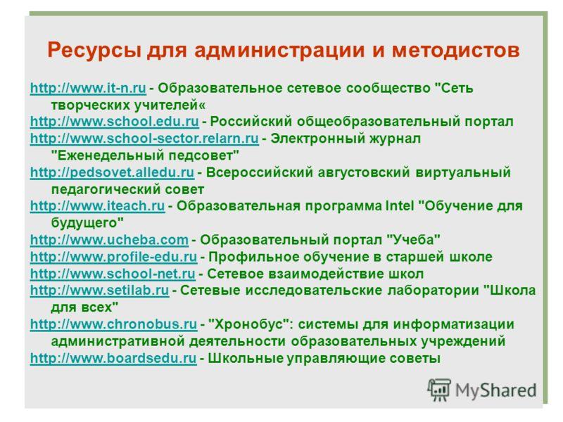 Ресурсы для администрации и методистов http://www.it-n.ruhttp://www.it-n.ru - Образовательное сетевое сообщество