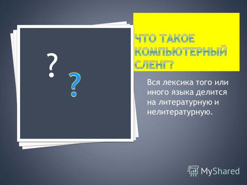 Вся лексика того или иного языка делится на литературную и нелитературную. ?