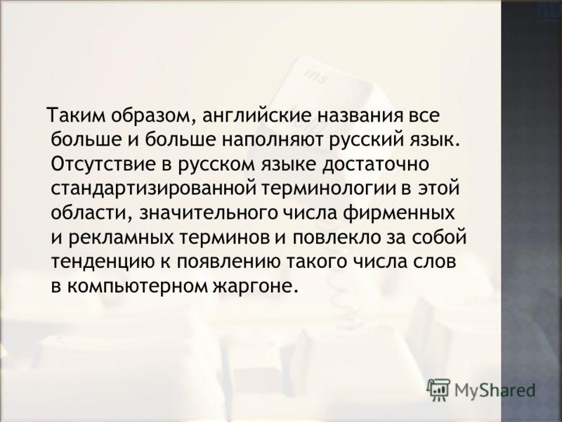 Таким образом, английские названия все больше и больше наполняют русский язык. Отсутствие в русском языке достаточно стандартизированной терминологии в этой области, значительного числа фирменных и рекламных терминов и повлекло за собой тенденцию к п