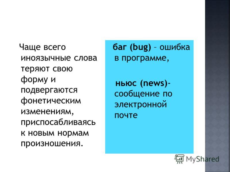 Чаще всего иноязычные слова теряют свою форму и подвергаются фонетическим изменениям, приспосабливаясь к новым нормам произношения. баг (bug) – ошибка в программе, ньюс (news)- сообщение по электронной почте