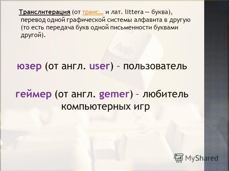 Транслитерация (от транс… и лат. littera буква), перевод одной графической системы алфавита в другую (то есть передача букв одной письменности буквами другой).транс… юзер (от англ. user) – пользователь геймер (от англ. gemer) – любитель компьютерных