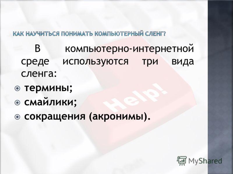 В компьютерно-интернетной среде используются три вида сленга: термины; смайлики; сокращения (акронимы).