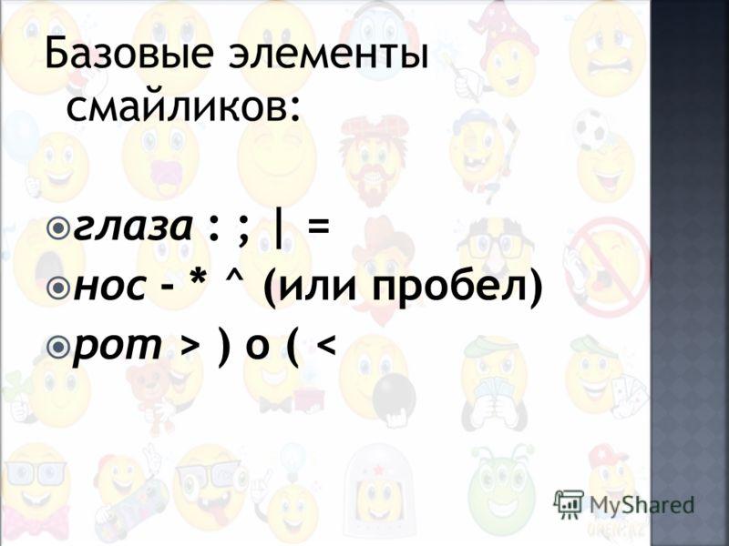 Базовые элементы смайликов: глаза : ; | = нос - * ^ (или пробел) рот > ) o (