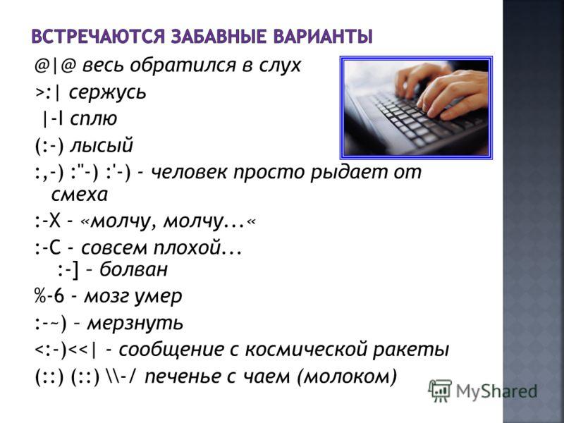 @|@ весь обратился в слух >:| сержусь |-I сплю (:-) лысый :,-) :-) :'-) - человек просто рыдает от смеха :-X - «молчу, молчу...« :-C - совсем плохой... :-] – болван %-6 - мoзг yмep :-~) – меpзнyть