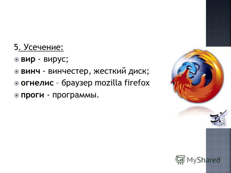 5. Усечение: вир - вирус; винч - винчестер, жесткий диск; огнелис – браузер mozilla firefox проги - программы.